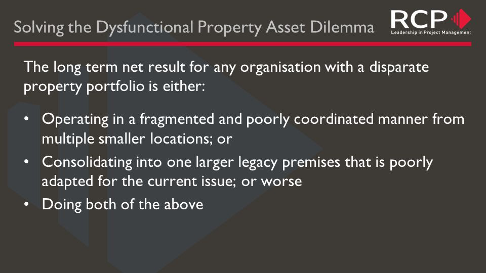 Solving the Dysfunctional Property Asset Dilemma The long term net result for any organisation with a disparate property portfolio is either: Operating in a fragmented and poorly coordinated manner from multiple smaller locations; or Consolidating into one larger legacy premises that is poorly adapted for the current issue; or worse Doing both of the above