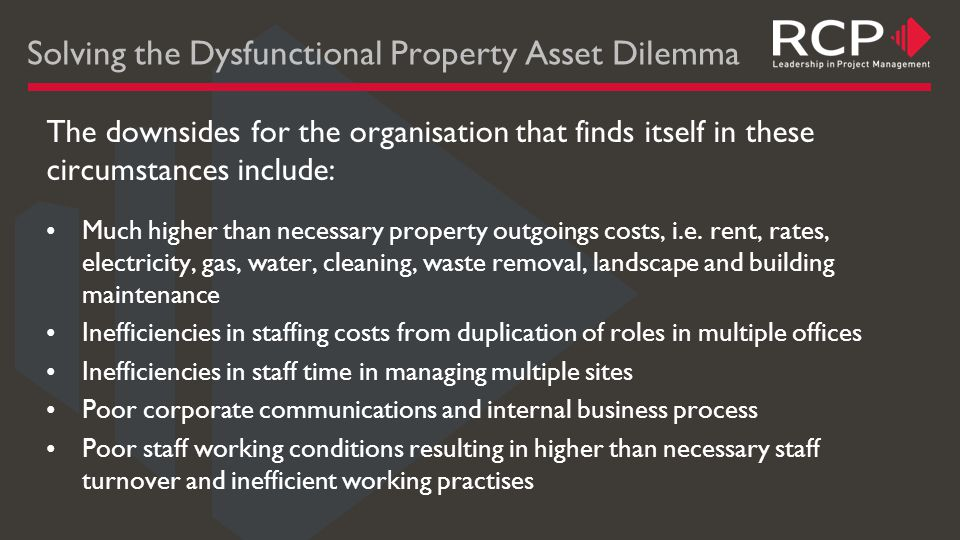 Solving the Dysfunctional Property Asset Dilemma The downsides for the organisation that finds itself in these circumstances include: Much higher than necessary property outgoings costs, i.e.