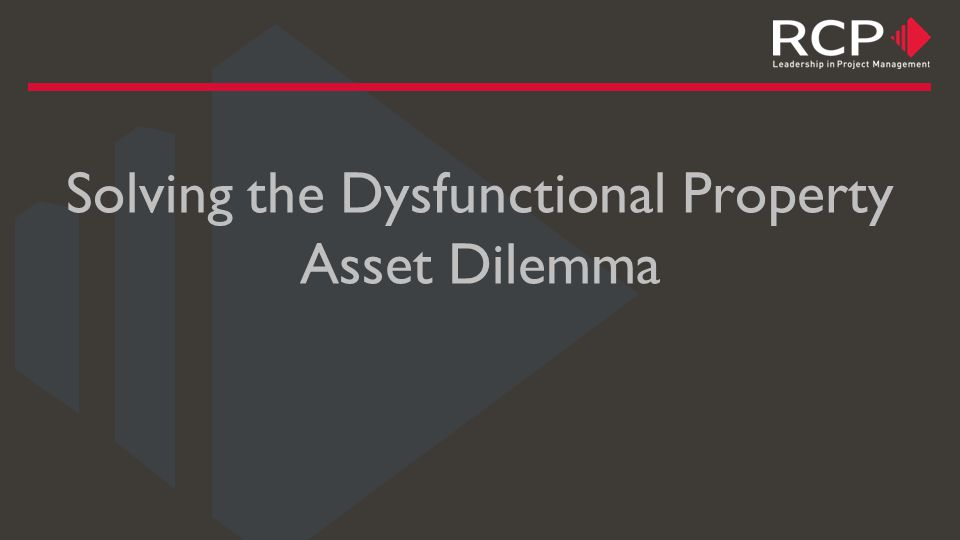 Solving the Dysfunctional Property Asset Dilemma The types of issues that might arise for a CEO or Board that make them question their current portfolio composition: Cost blowouts in property outgoings Plant and equipment failures, roof leaks etc.