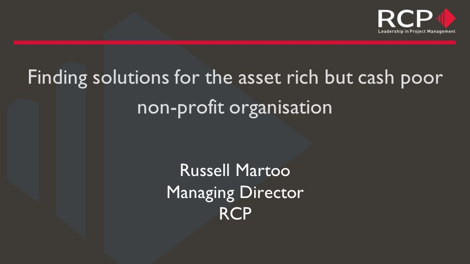 Finding solutions for the asset rich but cash poor non-profit organisation Russell Martoo Managing Director RCP