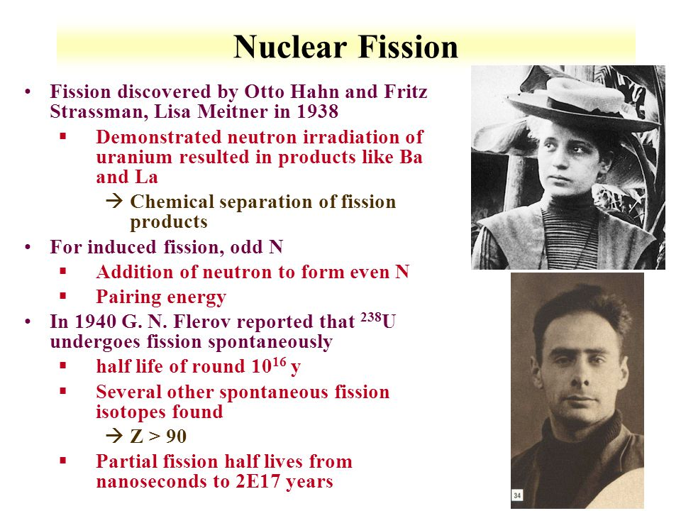 7-2 Nuclear Fission Fission discovered by Otto Hahn and Fritz Strassman, Lisa Meitner in 1938 §Demonstrated neutron irradiation of uranium resulted in