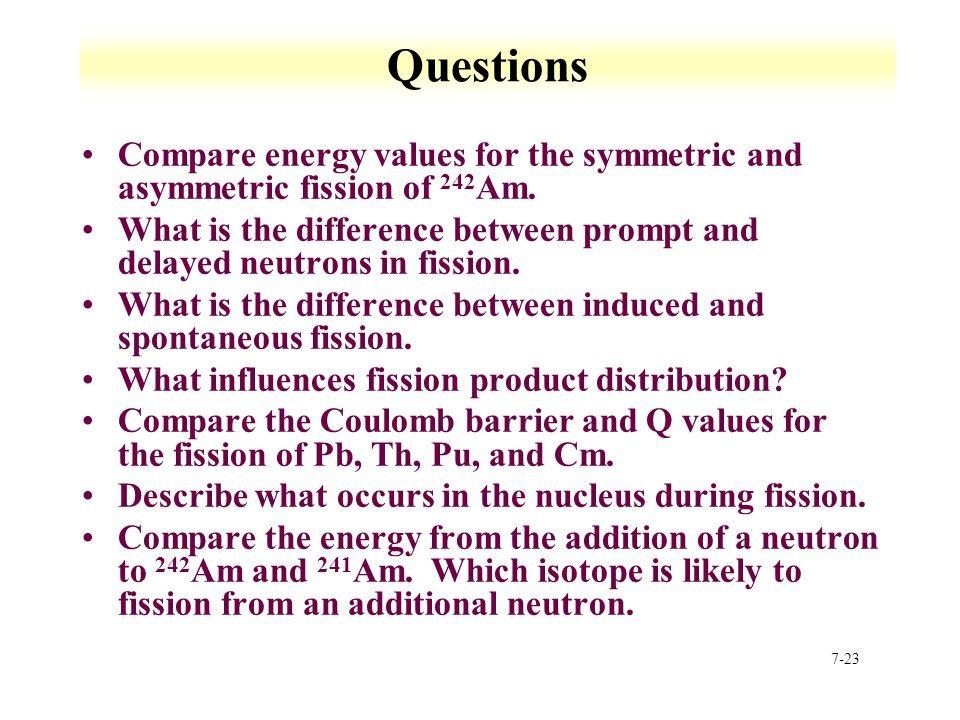 7-23 Questions Compare energy values for the symmetric and asymmetric fission of 242 Am. What is the difference between prompt and delayed neutrons in