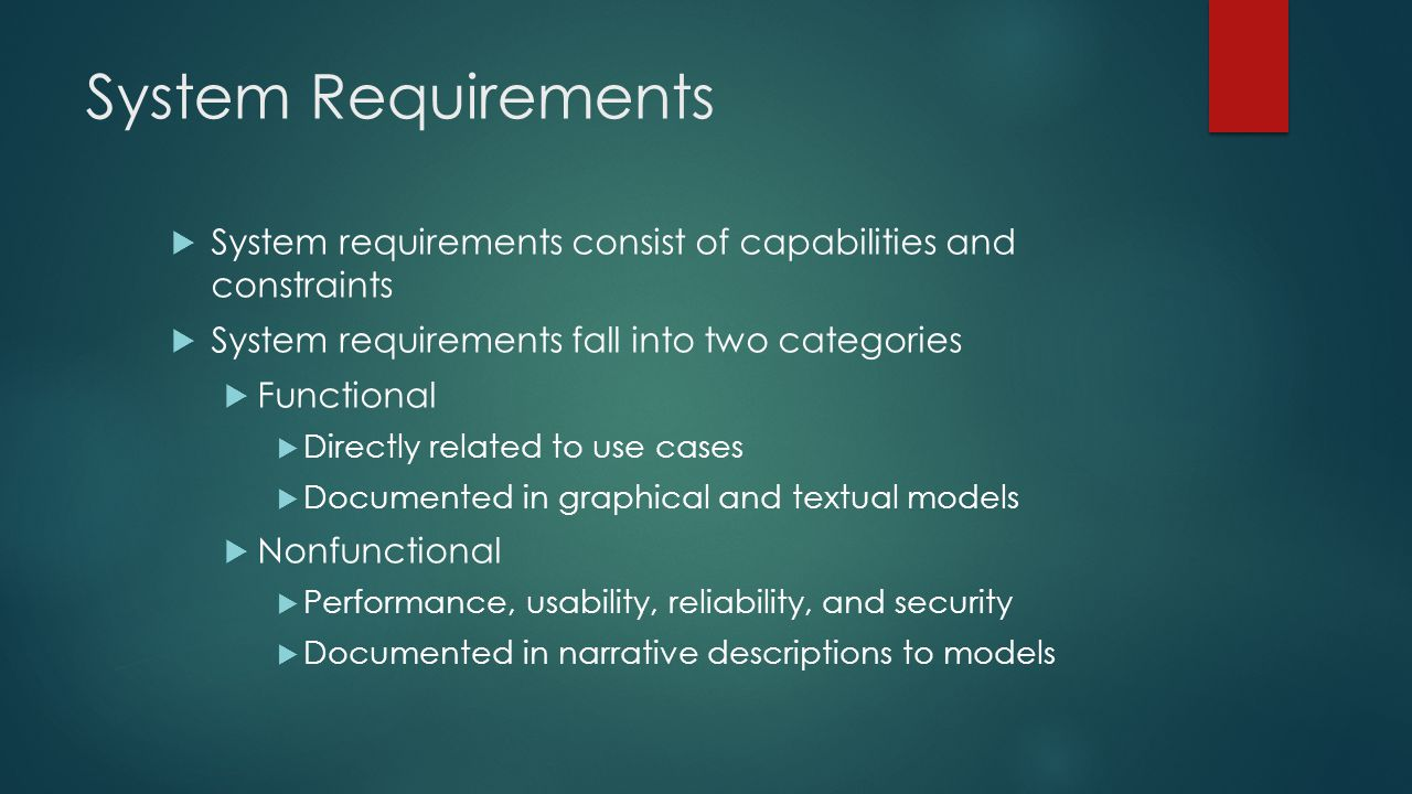 System Requirements  System requirements consist of capabilities and constraints  System requirements fall into two categories  Functional  Directly related to use cases  Documented in graphical and textual models  Nonfunctional  Performance, usability, reliability, and security  Documented in narrative descriptions to models