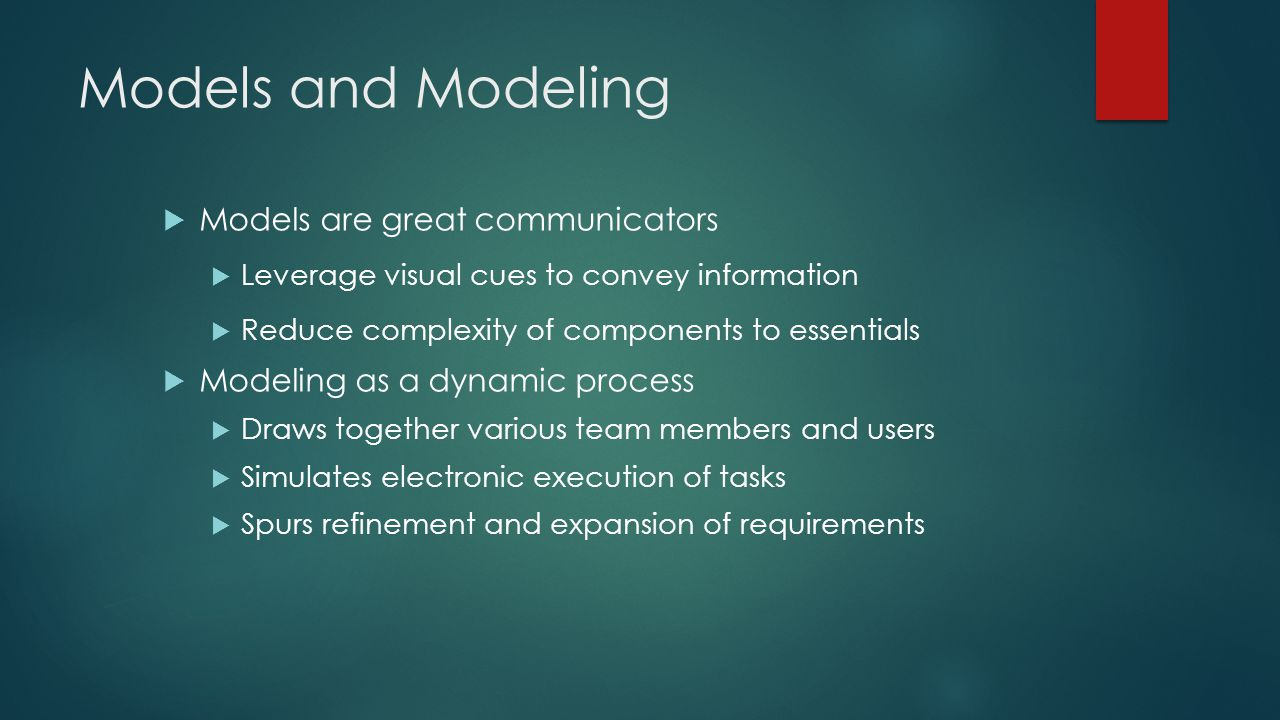 Models and Modeling  Models are great communicators  Leverage visual cues to convey information  Reduce complexity of components to essentials  Modeling as a dynamic process  Draws together various team members and users  Simulates electronic execution of tasks  Spurs refinement and expansion of requirements