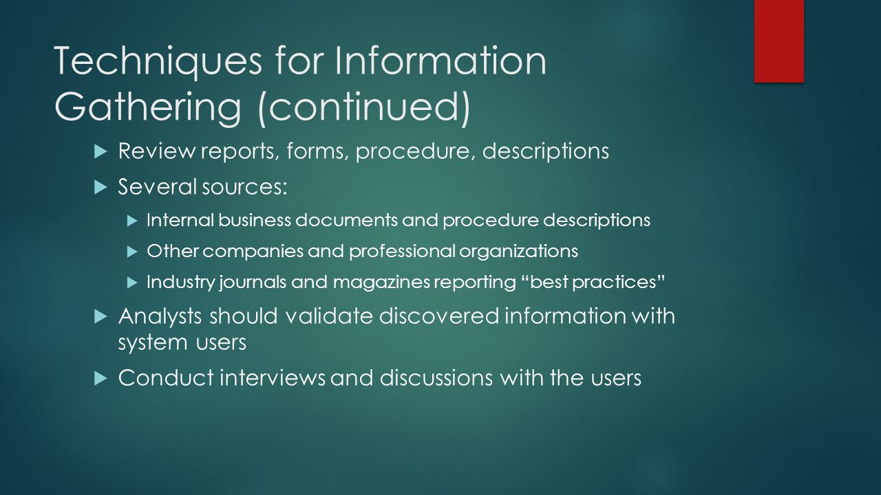 Techniques for Information Gathering (continued)  Review reports, forms, procedure, descriptions  Several sources:  Internal business documents and procedure descriptions  Other companies and professional organizations  Industry journals and magazines reporting best practices  Analysts should validate discovered information with system users  Conduct interviews and discussions with the users