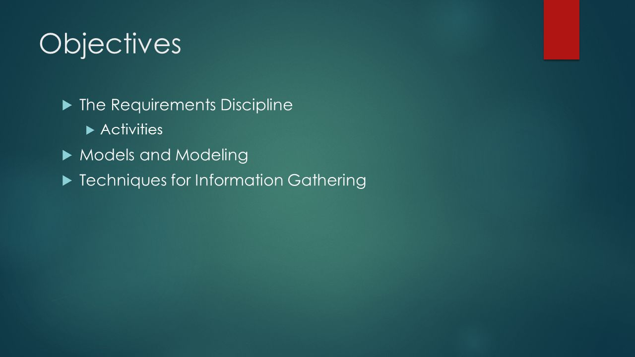 Objectives  The Requirements Discipline  Activities  Models and Modeling  Techniques for Information Gathering