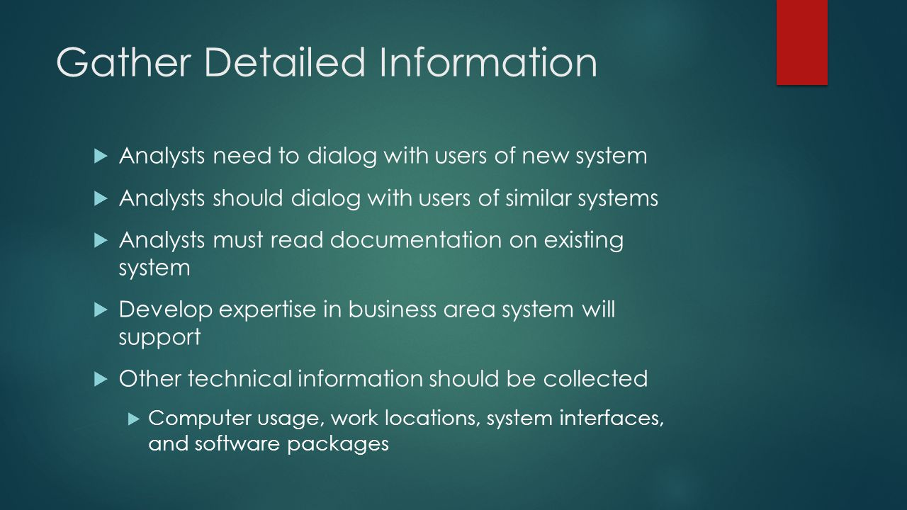 Gather Detailed Information  Analysts need to dialog with users of new system  Analysts should dialog with users of similar systems  Analysts must read documentation on existing system  Develop expertise in business area system will support  Other technical information should be collected  Computer usage, work locations, system interfaces, and software packages