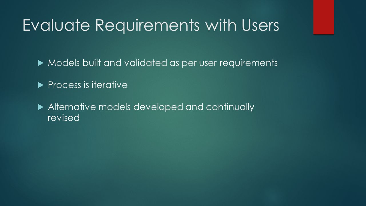Evaluate Requirements with Users  Models built and validated as per user requirements  Process is iterative  Alternative models developed and conti