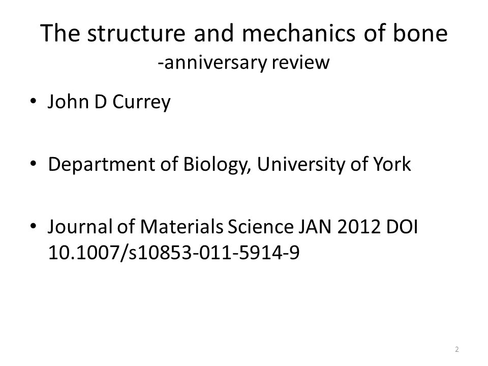 The structure and mechanics of bone -anniversary review John D Currey Department of Biology, University of York Journal of Materials Science JAN 2012