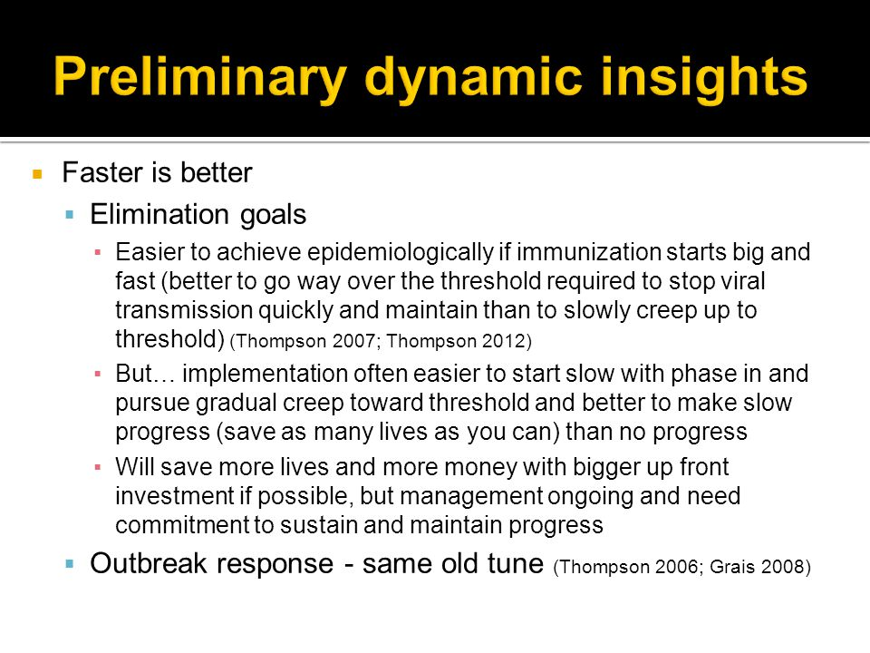  Faster is better  Elimination goals ▪Easier to achieve epidemiologically if immunization starts big and fast (better to go way over the threshold required to stop viral transmission quickly and maintain than to slowly creep up to threshold) (Thompson 2007; Thompson 2012) ▪But… implementation often easier to start slow with phase in and pursue gradual creep toward threshold and better to make slow progress (save as many lives as you can) than no progress ▪Will save more lives and more money with bigger up front investment if possible, but management ongoing and need commitment to sustain and maintain progress  Outbreak response - same old tune (Thompson 2006; Grais 2008)