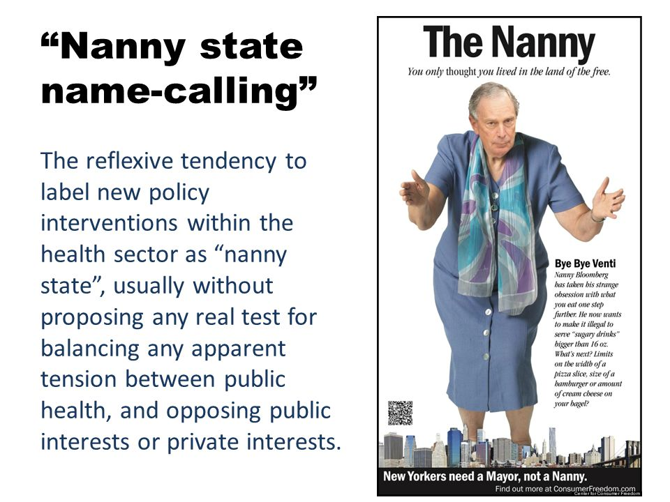 Nanny state name-calling The reflexive tendency to label new policy interventions within the health sector as nanny state , usually without proposing any real test for balancing any apparent tension between public health, and opposing public interests or private interests.