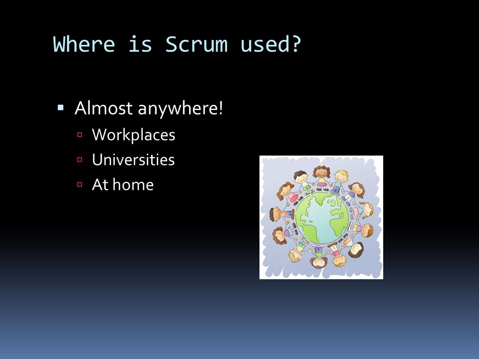 Where is Scrum used  Almost anywhere!  Workplaces  Universities  At home