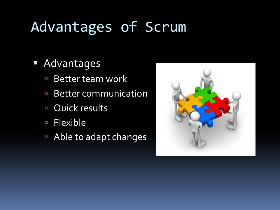 Advantages of Scrum  Advantages  Better team work  Better communication  Quick results  Flexible  Able to adapt changes
