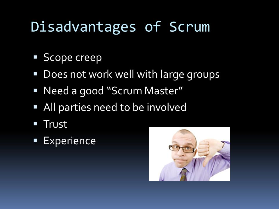 """Disadvantages of Scrum  Scope creep  Does not work well with large groups  Need a good """"Scrum Master""""  All parties need to be involved  Trust  E"""