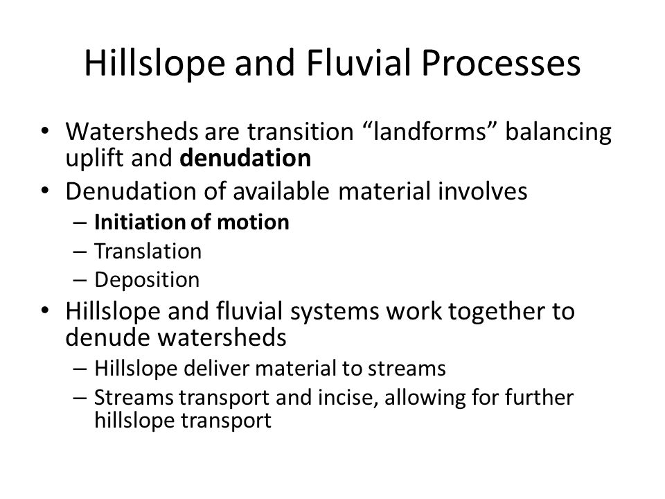 Hillslope and Fluvial Processes Watersheds are transition landforms balancing uplift and denudation Denudation of available material involves – Initiation of motion – Translation – Deposition Hillslope and fluvial systems work together to denude watersheds – Hillslope deliver material to streams – Streams transport and incise, allowing for further hillslope transport