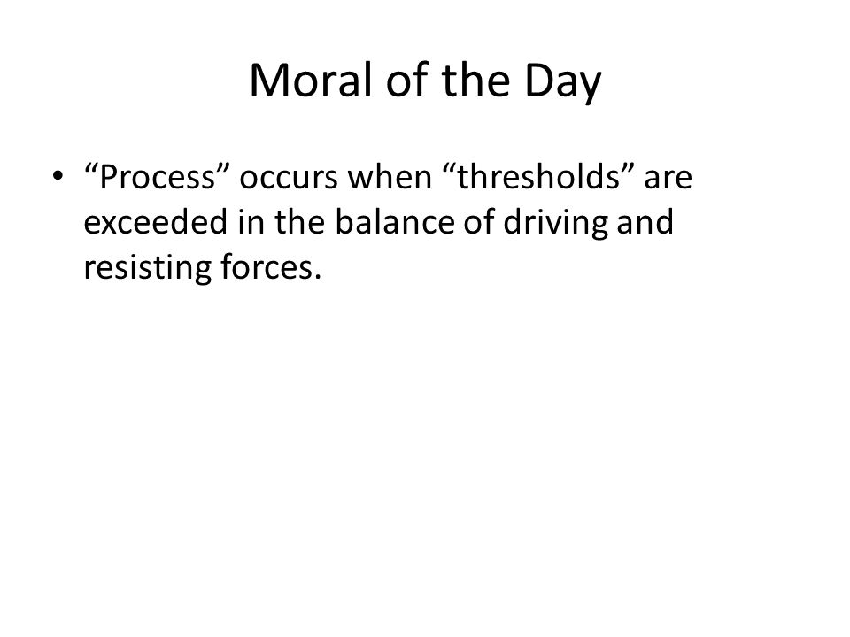 Moral of the Day Process occurs when thresholds are exceeded in the balance of driving and resisting forces.
