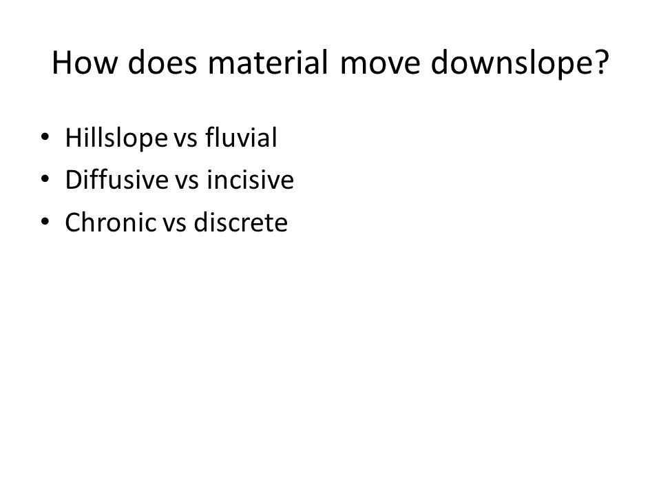 How does material move downslope? Hillslope vs fluvial Diffusive vs incisive Chronic vs discrete