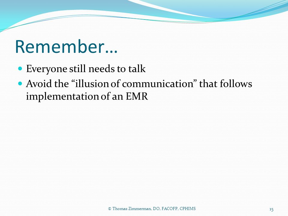 """Remember… Everyone still needs to talk Avoid the """"illusion of communication"""" that follows implementation of an EMR © Thomas Zimmerman, DO, FACOFP, CPH"""