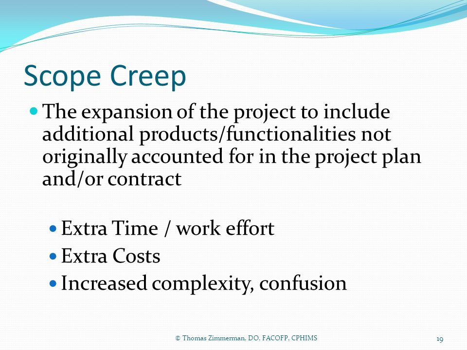 Scope Creep The expansion of the project to include additional products/functionalities not originally accounted for in the project plan and/or contra