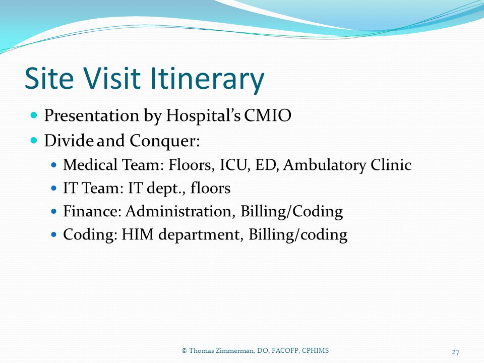 Site Visit Itinerary Presentation by Hospital's CMIO Divide and Conquer: Medical Team: Floors, ICU, ED, Ambulatory Clinic IT Team: IT dept., floors Fi