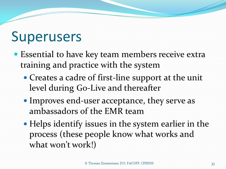 Superusers Essential to have key team members receive extra training and practice with the system Creates a cadre of first-line support at the unit le