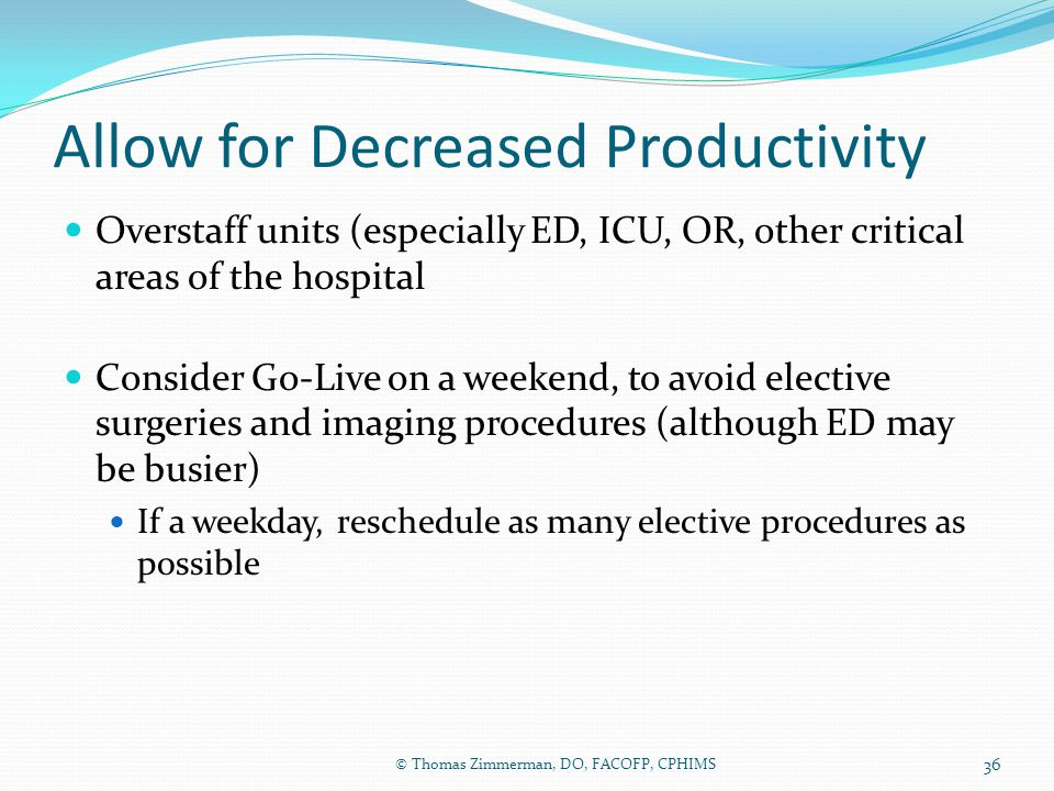 Allow for Decreased Productivity Overstaff units (especially ED, ICU, OR, other critical areas of the hospital Consider Go-Live on a weekend, to avoid