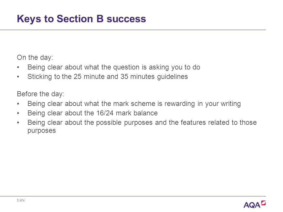 3 of x Keys to Section B success On the day: Being clear about what the question is asking you to do Sticking to the 25 minute and 35 minutes guidelines Before the day: Being clear about what the mark scheme is rewarding in your writing Being clear about the 16/24 mark balance Being clear about the possible purposes and the features related to those purposes