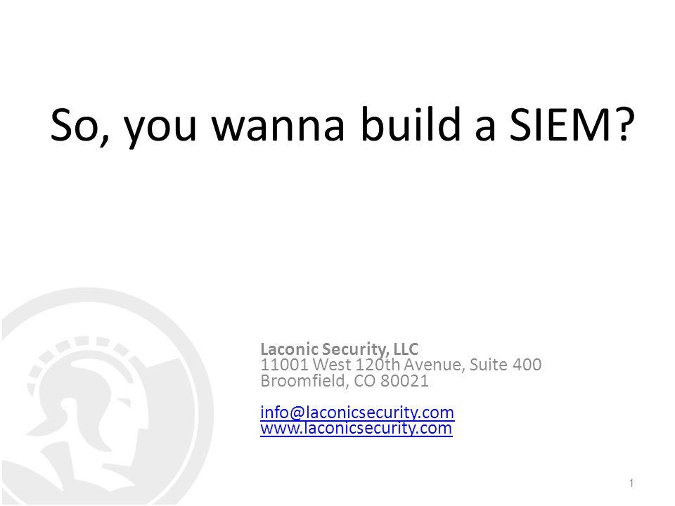 1 Laconic Security, LLC 11001 West 120th Avenue, Suite 400 Broomfield, CO 80021 info@laconicsecurity.com www.laconicsecurity.com So, you wanna build a SIEM