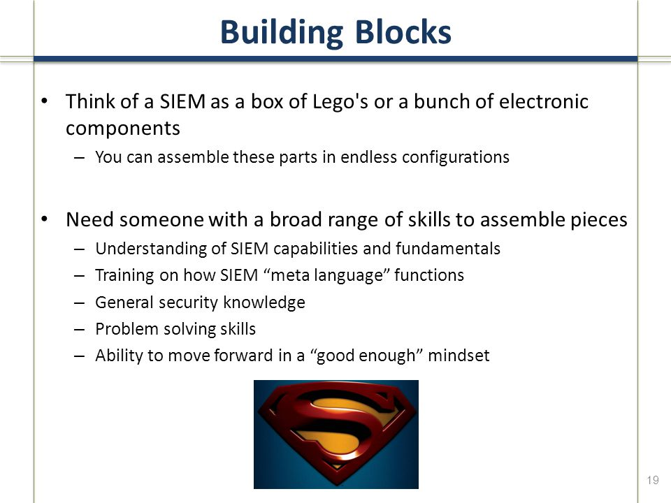 Building Blocks Think of a SIEM as a box of Lego s or a bunch of electronic components – You can assemble these parts in endless configurations Need someone with a broad range of skills to assemble pieces – Understanding of SIEM capabilities and fundamentals – Training on how SIEM meta language functions – General security knowledge – Problem solving skills – Ability to move forward in a good enough mindset 19