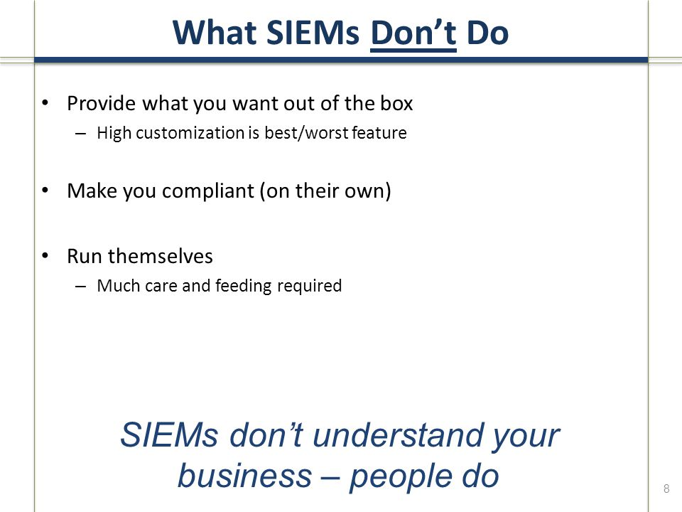 8 Provide what you want out of the box – High customization is best/worst feature Make you compliant (on their own) Run themselves – Much care and feeding required SIEMs don't understand your business – people do
