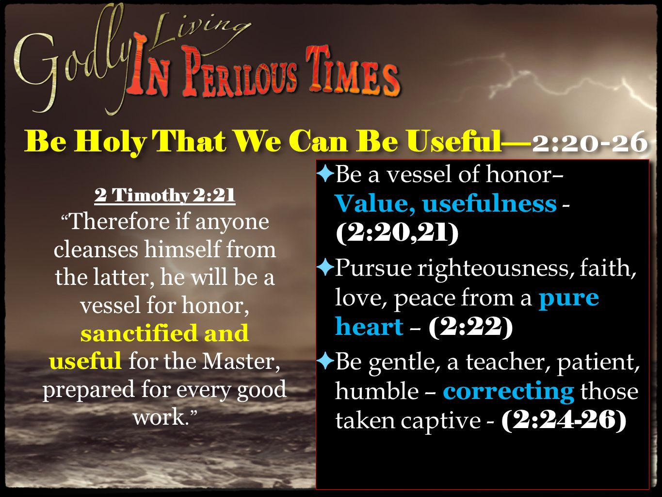 Be Holy That We Can Be Useful— 2:20-26 ✦ Be a vessel of honor– Value, usefulness - (2:20,21) ✦ Pursue righteousness, faith, love, peace from a pure heart – (2:22) ✦ Be gentle, a teacher, patient, humble – correcting those taken captive - (2:24-26) ✦ Be a vessel of honor– Value, usefulness - (2:20,21) ✦ Pursue righteousness, faith, love, peace from a pure heart – (2:22) ✦ Be gentle, a teacher, patient, humble – correcting those taken captive - (2:24-26) 2 Timothy 2:21 Therefore if anyone cleanses himself from the latter, he will be a vessel for honor, sanctified and useful for the Master, prepared for every good work.