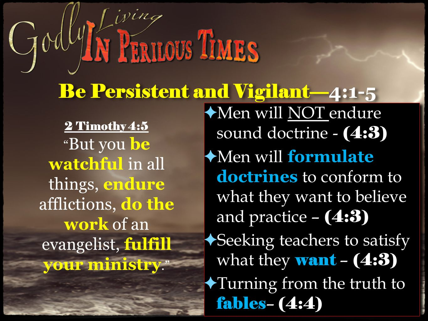 Be Persistent and Vigilant— 4:1-5 ✦ Continue to preach the truth whether people want it or not - (4:2) ✦ Convince, rebuke, exhort, with all long-suffering and teaching – (4:2) ✦ Watch, endure, work, fulfill – (4:5) ✦ Continue to preach the truth whether people want it or not - (4:2) ✦ Convince, rebuke, exhort, with all long-suffering and teaching – (4:2) ✦ Watch, endure, work, fulfill – (4:5) 2 Timothy 4:5 But you be watchful in all things, endure afflictions, do the work of an evangelist, fulfill your ministry.