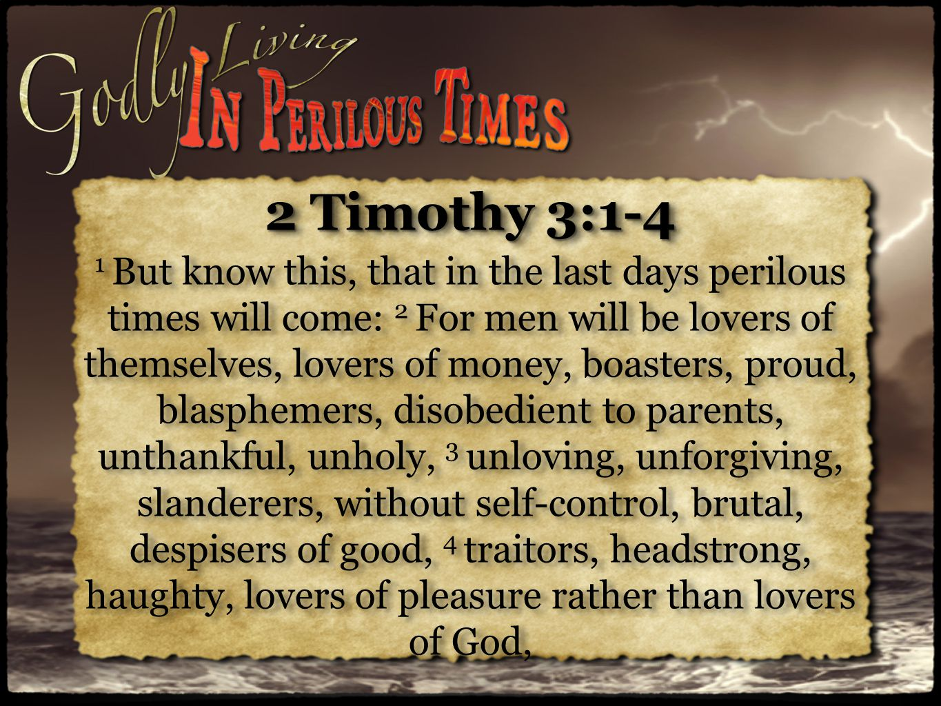2 Timothy 3:1-4 1 But know this, that in the last days perilous times will come: 2 For men will be lovers of themselves, lovers of money, boasters, proud, blasphemers, disobedient to parents, unthankful, unholy, 3 unloving, unforgiving, slanderers, without self-control, brutal, despisers of good, 4 traitors, headstrong, haughty, lovers of pleasure rather than lovers of God, 2 Timothy 3:1-4 1 But know this, that in the last days perilous times will come: 2 For men will be lovers of themselves, lovers of money, boasters, proud, blasphemers, disobedient to parents, unthankful, unholy, 3 unloving, unforgiving, slanderers, without self-control, brutal, despisers of good, 4 traitors, headstrong, haughty, lovers of pleasure rather than lovers of God,