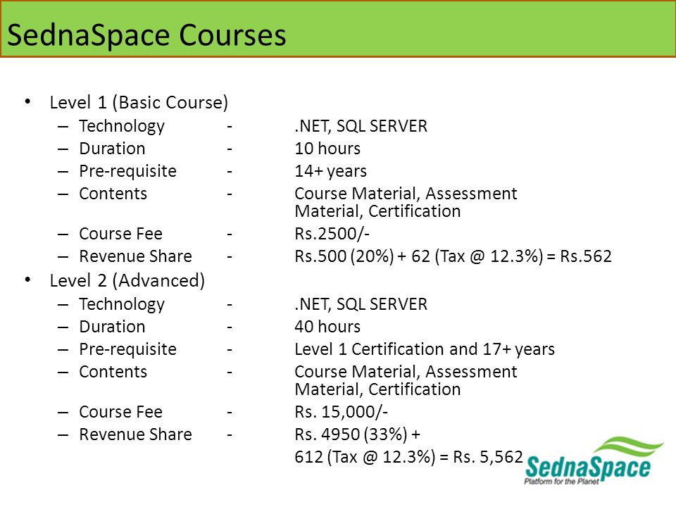 SednaSpace Courses Level 1 (Basic Course) – Technology -.NET, SQL SERVER – Duration-10 hours – Pre-requisite-14+ years – Contents-Course Material, Assessment Material, Certification – Course Fee-Rs.2500/- – Revenue Share-Rs.500 (20%) + 62 (Tax @ 12.3%) = Rs.562 Level 2 (Advanced) – Technology -.NET, SQL SERVER – Duration-40 hours – Pre-requisite-Level 1 Certification and 17+ years – Contents-Course Material, Assessment Material, Certification – Course Fee-Rs.
