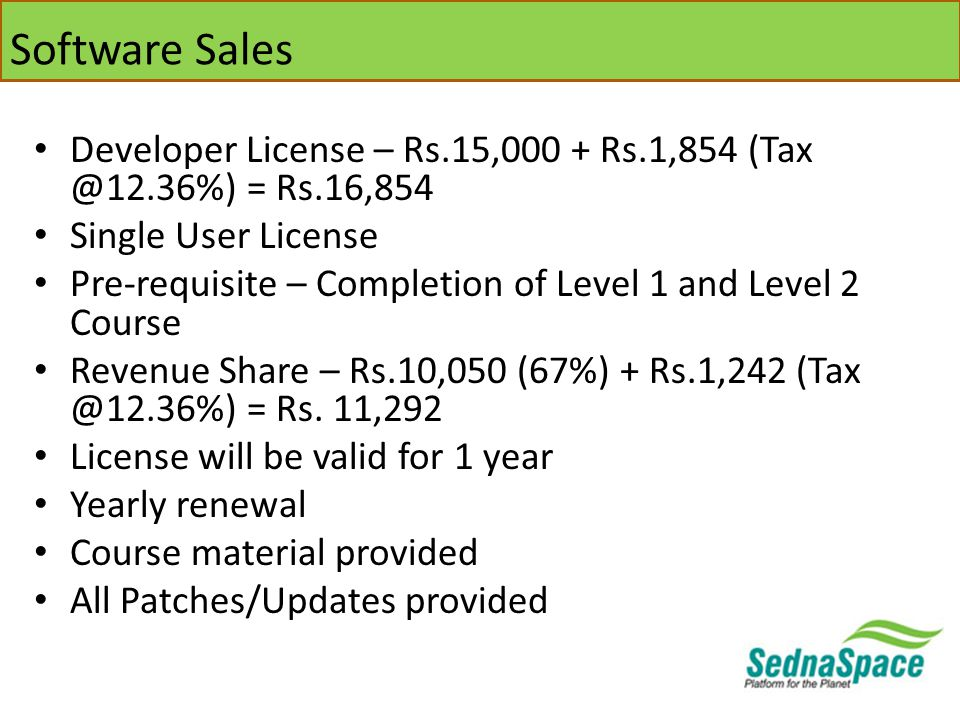 Software Sales Developer License – Rs.15,000 + Rs.1,854 (Tax @12.36%) = Rs.16,854 Single User License Pre-requisite – Completion of Level 1 and Level 2 Course Revenue Share – Rs.10,050 (67%) + Rs.1,242 (Tax @12.36%) = Rs.