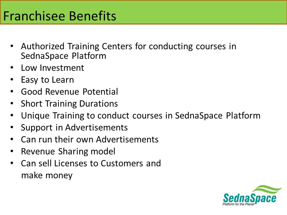 Franchisee Benefits Authorized Training Centers for conducting courses in SednaSpace Platform Low Investment Easy to Learn Good Revenue Potential Short Training Durations Unique Training to conduct courses in SednaSpace Platform Support in Advertisements Can run their own Advertisements Revenue Sharing model Can sell Licenses to Customers and make money