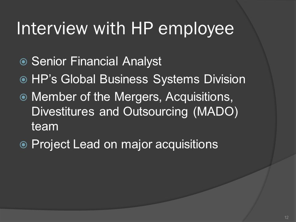 Interview with HP employee  Senior Financial Analyst  HP's Global Business Systems Division  Member of the Mergers, Acquisitions, Divestitures and Outsourcing (MADO) team  Project Lead on major acquisitions 12