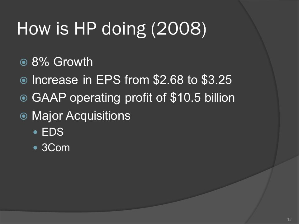 How is HP doing (2008)  8% Growth  Increase in EPS from $2.68 to $3.25  GAAP operating profit of $10.5 billion  Major Acquisitions EDS 3Com 13