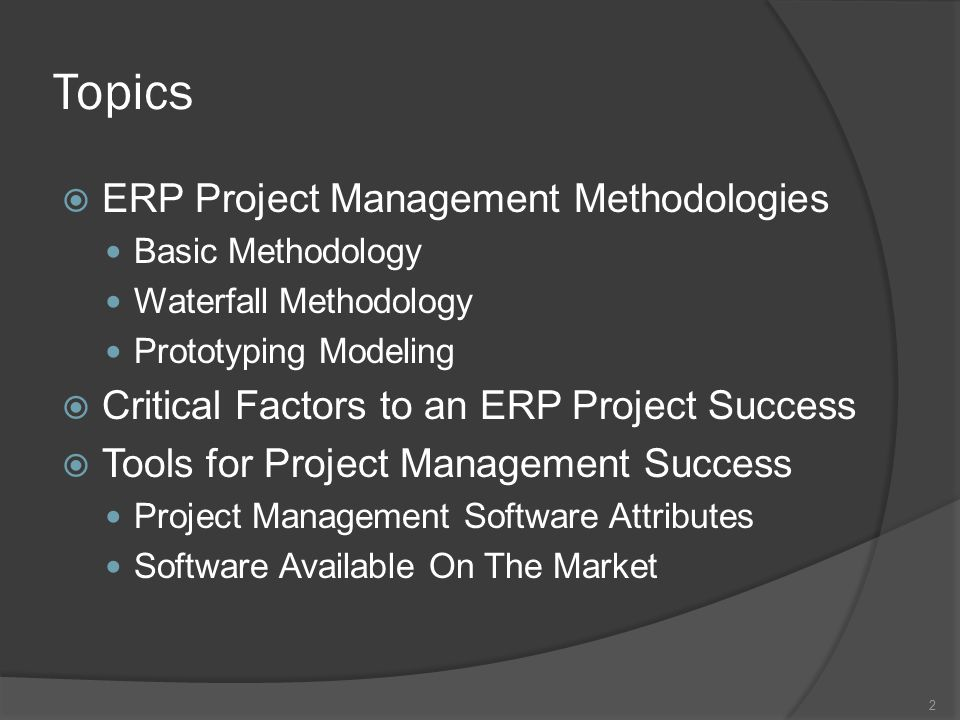 Topics  ERP Project Management Methodologies Basic Methodology Waterfall Methodology Prototyping Modeling  Critical Factors to an ERP Project Success  Tools for Project Management Success Project Management Software Attributes Software Available On The Market 2