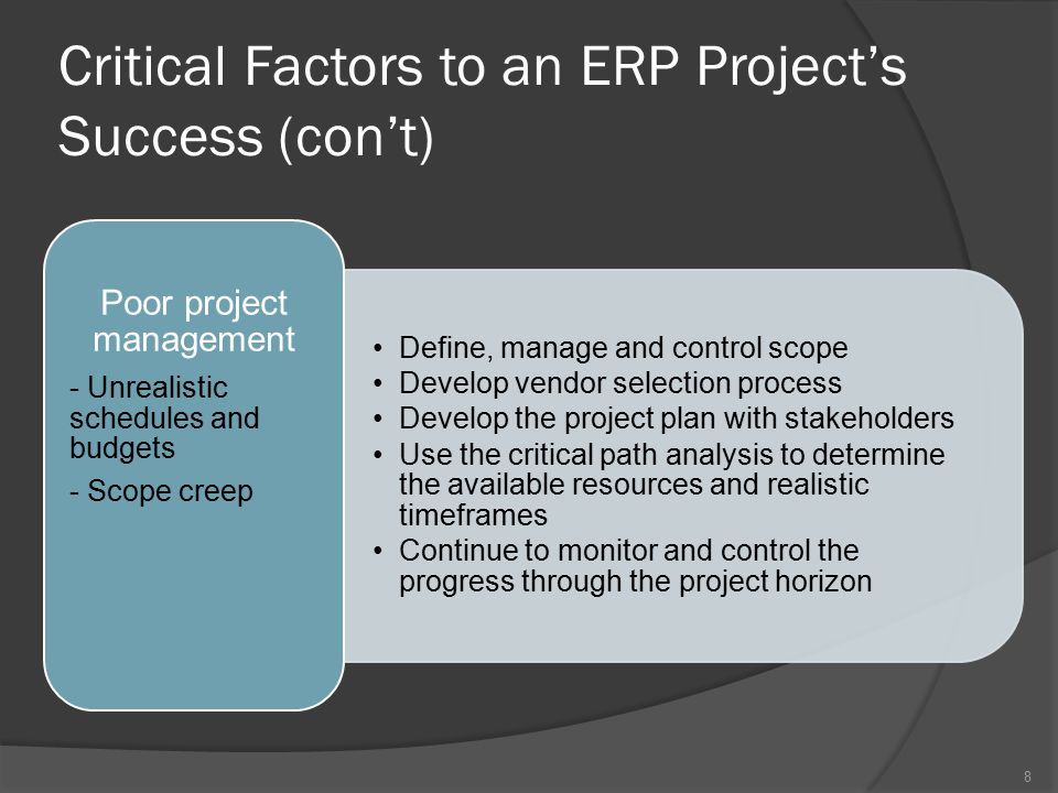 Critical Factors to an ERP Project's Success (con't) Develop a change management plan Invite users to collaborate in the design and implementation of the new business process Provide formal education and training to users Communicate sufficiently with employees Resistance to change Select the best people from each department, including both technology and business experts Develop recognition programs to retain good employees Ensure knowledge is transferred from outsourcing consultants No appropriate implementation team 9