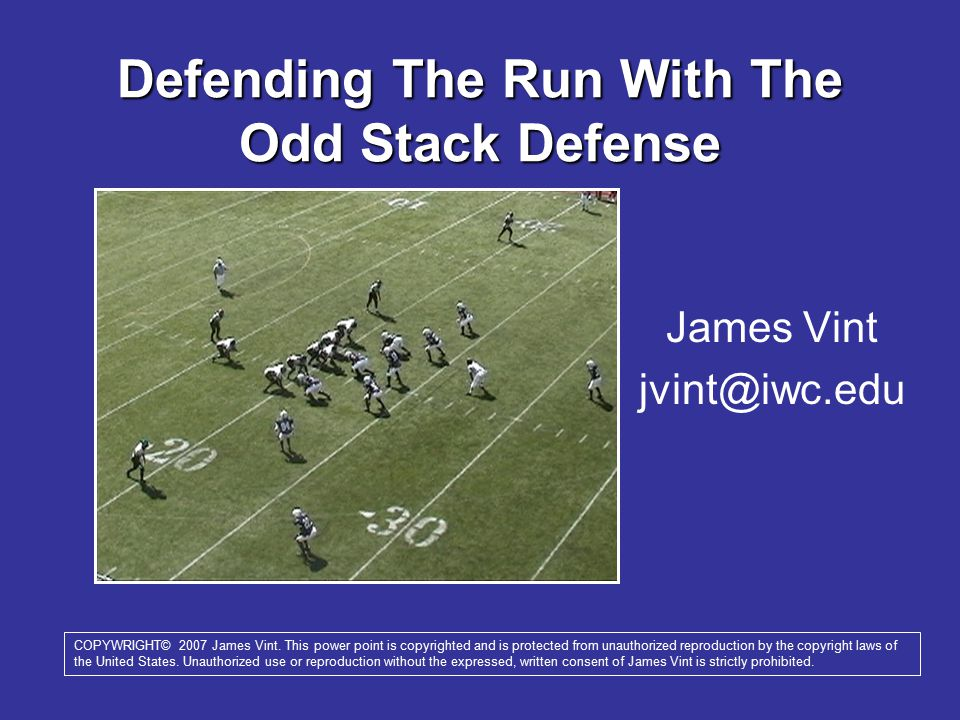 Defending The Run With The Odd Stack Defense James Vint jvint@iwc.edu COPYWRIGHT© 2007 James Vint. This power point is copyrighted and is protected fr