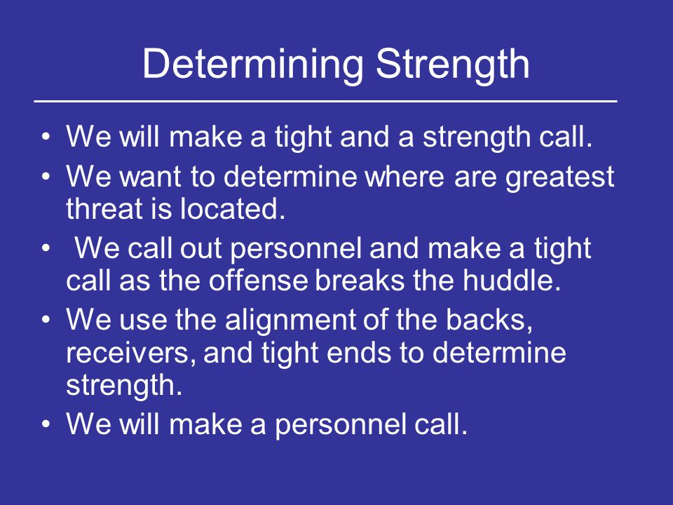 Determining Strength We will make a tight and a strength call. We want to determine where are greatest threat is located. We call out personnel and ma