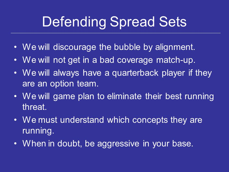 Defending Spread Sets We will discourage the bubble by alignment. We will not get in a bad coverage match-up. We will always have a quarterback player