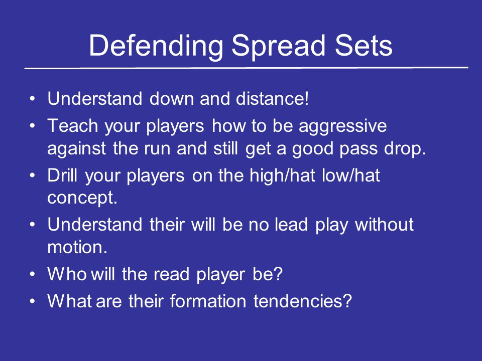Defending Spread Sets Understand down and distance! Teach your players how to be aggressive against the run and still get a good pass drop. Drill your