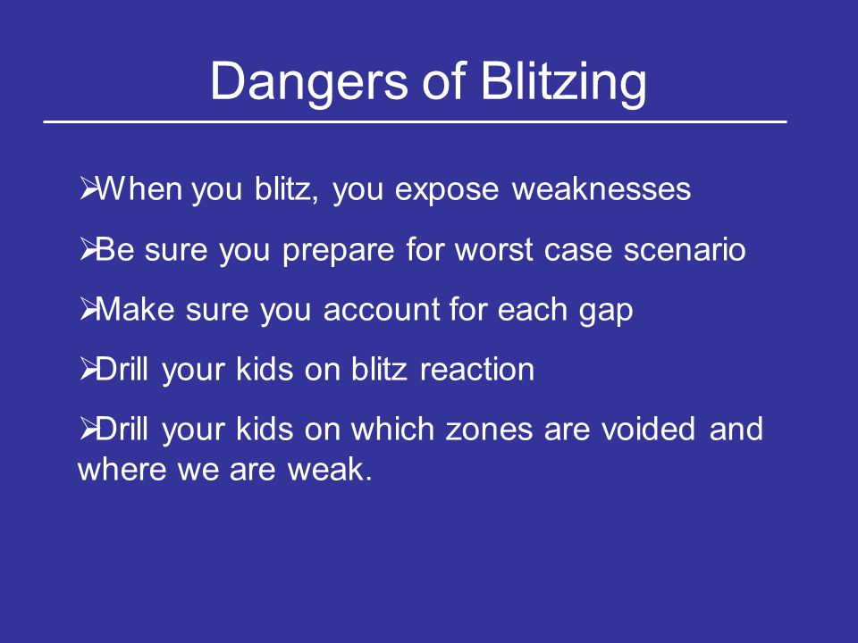 Dangers of Blitzing  When you blitz, you expose weaknesses  Be sure you prepare for worst case scenario  Make sure you account for each gap  Drill