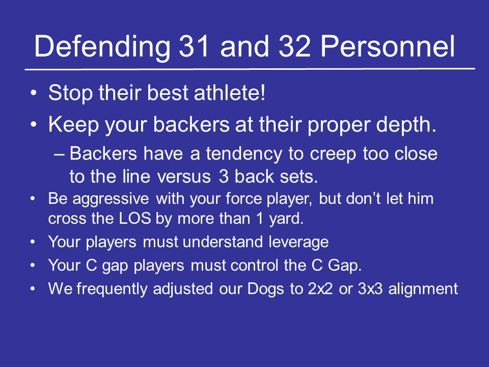 Defending 31 and 32 Personnel Stop their best athlete! Keep your backers at their proper depth. –Backers have a tendency to creep too close to the lin