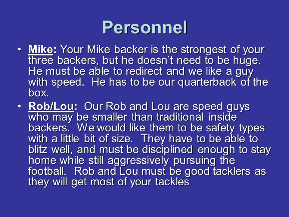 Personnel Mike: Your Mike backer is the strongest of your three backers, but he doesn't need to be huge. He must be able to redirect and we like a guy