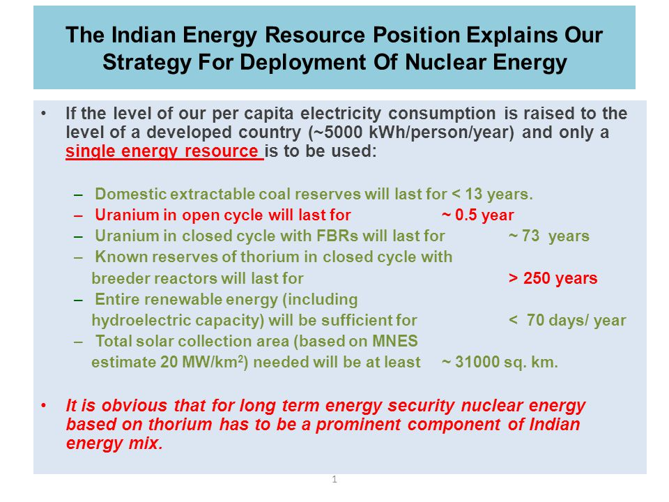 1 The Indian Energy Resource Position Explains Our Strategy For Deployment Of Nuclear Energy If the level of our per capita electricity consumption is