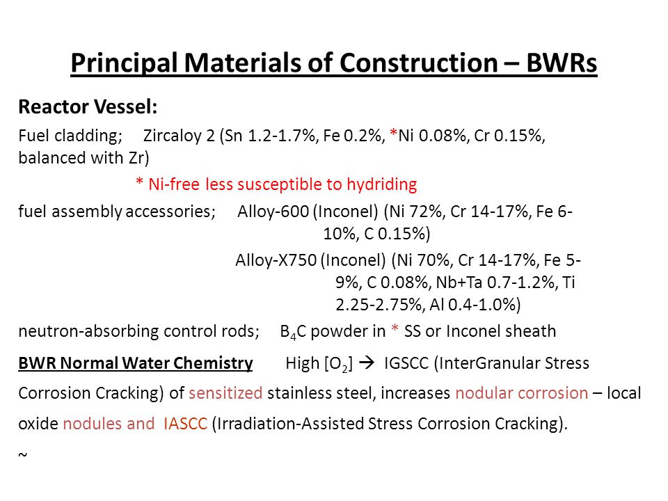 Principal Materials of Construction – BWRs Reactor Vessel: Fuel cladding; Zircaloy 2 (Sn 1.2-1.7%, Fe 0.2%, *Ni 0.08%, Cr 0.15%, balanced with Zr) * N