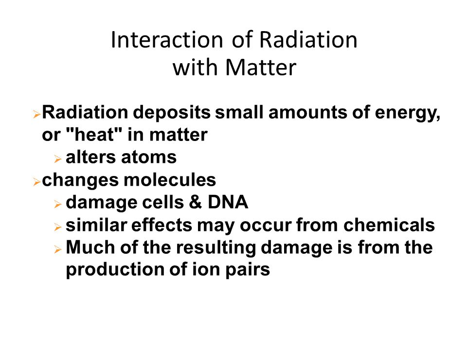 Interaction of Radiation with Matter  Radiation deposits small amounts of energy, or